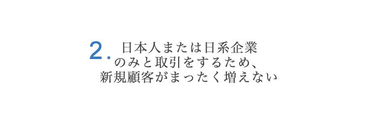 2.日本人または日系企業のみと取引をするため、新規顧客がまったく増えない